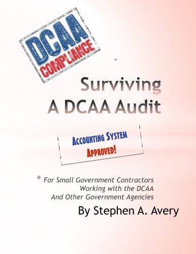 Surviving a DCAA Audit: The Accounting System: For Small Government Contractors Working With the DCAA  and Other Government Agencies