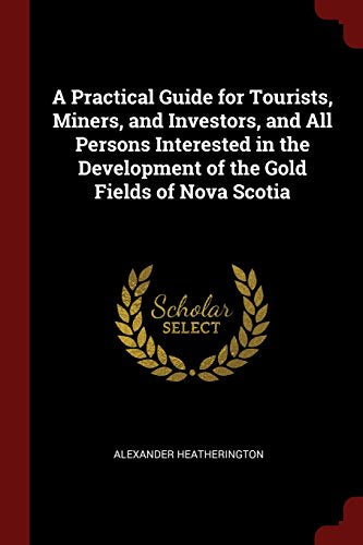A Practical Guide for Tourists, Miners, and Investors, and All Persons Interested in the Development of the Gold Fields of Novia Scotia (Classic R