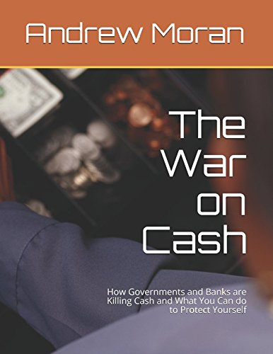 The War on Cash: How Governments and Banks are Killing Cash and What You Can do to Protect Yourself