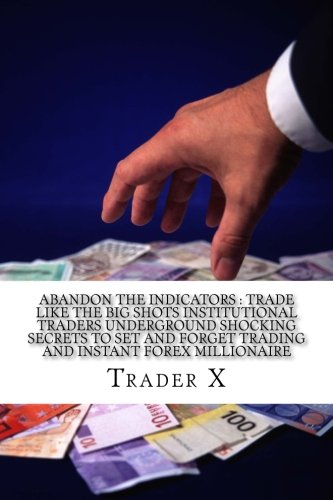 Abandon The Indicators : Trade Like The Big Shots Institutional Traders Underground Shocking Secrets To Set And Forget Trading And Instant Forex .