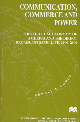 Communication, Commerce and Power: The Political Economy of America and the Direct Broadcast Satellite, 1960-2000 (International Political Economy