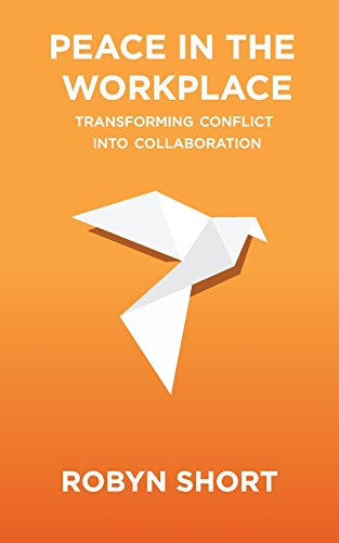 Peace in the Workplace: Transforming Conflict Into Collaboration