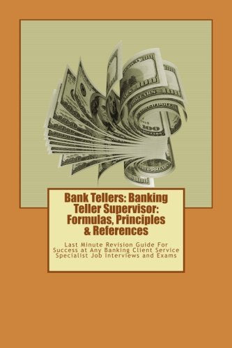 Bank Tellers: Banking Teller Supervisor: Formulas, Principles & References: Last Minute Revision Guide For Success at Any Banking Client Service S
