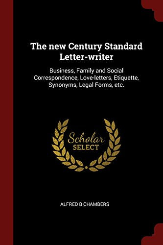 The new century standard letter-writer: business, family and social correspondence, love-letters, etiquette, synonyms, legal forms, etc