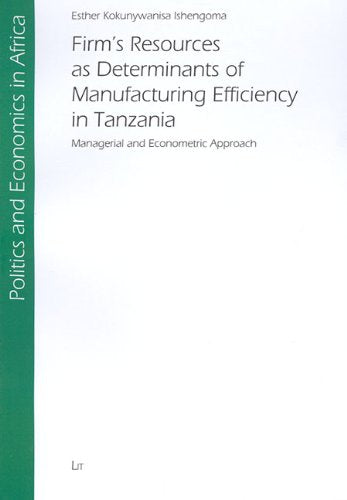 Firm's Resources as Determinants of Manufacturing Efficiency in Tanzania: Managerial and Econometric Approach (Politics and Economics in Africa)