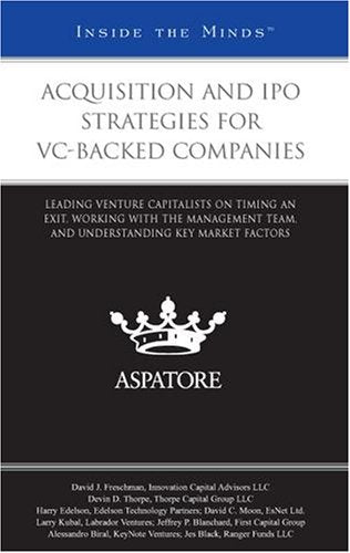 Acquisition and IPO Strategies for VC-Backed Companies: Leading Venture Capitalists on Timing an Exit, Working with the Management Team, and Under