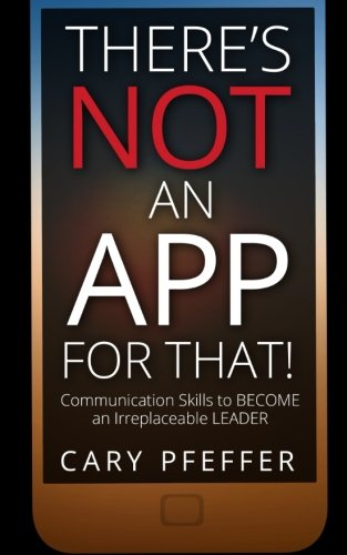 There's Not an App for That: Communication Skills to Become an Irreplaceable Leader