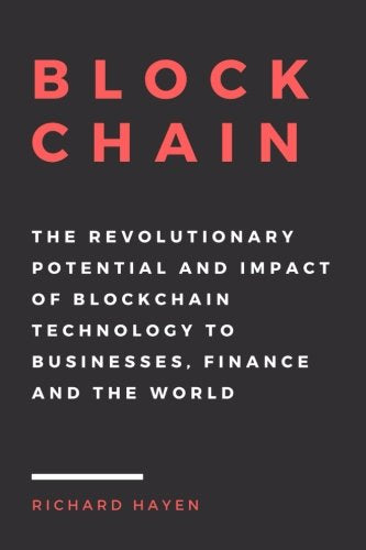Blockchain: The Revolutionary Potential and Impact of Blockchain Technology to businesses, finance and the world. The Essential Guide to understan