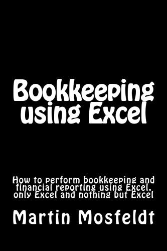 Bookkeeping using  Excel: How to perform bookkeeping and financial reporting using Excel, only Excel, and nothing but Excel