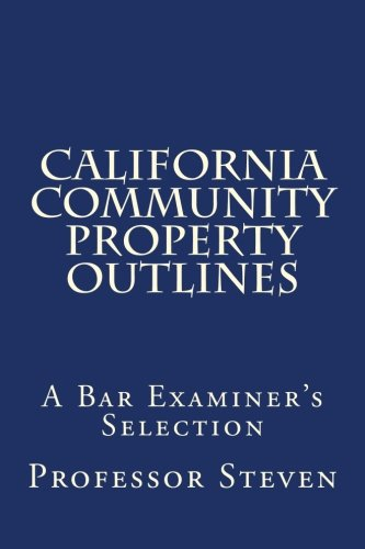 California Community Property Outlines: A Professor Steven book    No more law school tears