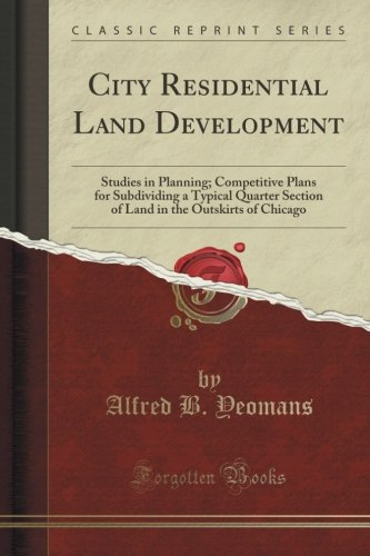 City Residential Land Development: Studies in Planning; Competitive Plans for Subdividing a Typical Quarter Section of Land in the Outskirts of Ch