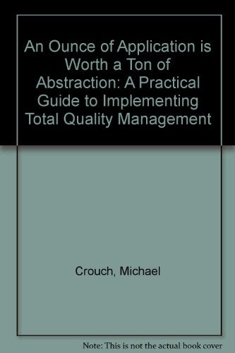 An Ounce of Application Is Worth a Ton of Abstraction : A Practical Guide to Implementing Total Quality Management