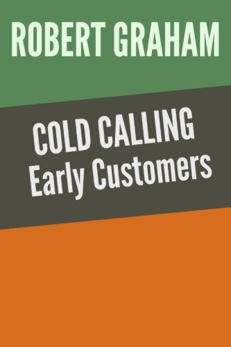 Cold Calling Early Customers: Validate your idea. Find your first customers. (Volume 1)