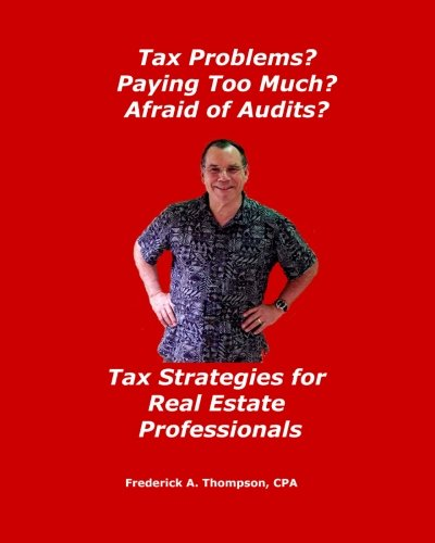 Tax Problems? Paying Too Much? Afraid of Audits?: Tax Strategies for Real Estate Professionals