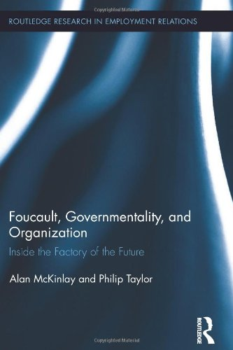 Foucault, Governmentality, and Organization: Inside the Factory of the Future (Routledge Research in Employment Relations)