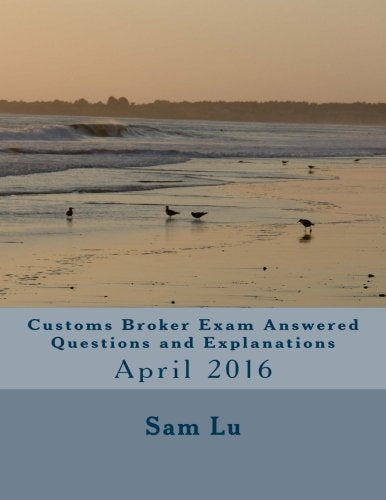 Customs Broker Exam Answered Questions and Explanations: April 2016