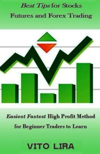 Best Tips for Stocks Futures and Forex Trading: Easiest Fastest High Profit Method for Beginner Traders to Learn