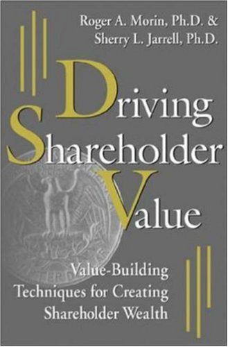 Driving Shareholder Value: Value-Building Techniques for Creating Shareholder Wealth