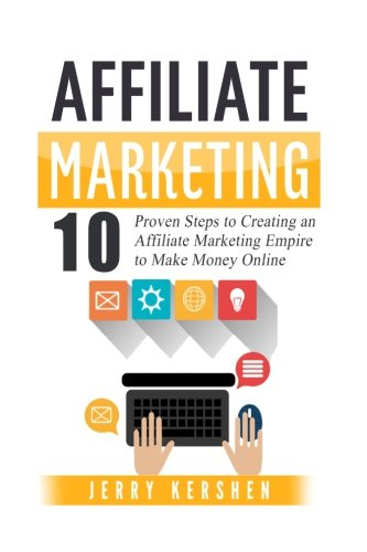 Affiliate Marketing: 10 Proven Steps to Creating an Affiliate Marketing Empire to Make Money Online (Affiliate Marketing Business, Affiliate Progr