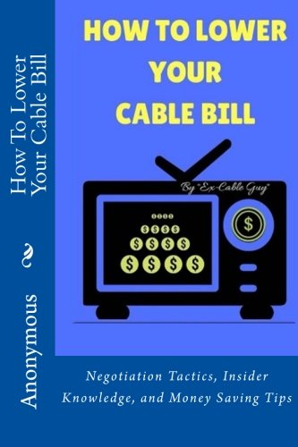HOW TO LOWER YOUR CABLE BILL: Negotiation Tactics, Insider Knowledge, and Money