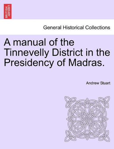 A Manual of the Tinnevelly District in the Presidency of Madras (Classic Reprint)