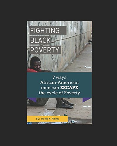 Fighting Black Poverty: 7 Ways African-American Men can ESCAPE the Cycle of Poverty (African-Americans, money, rich, poverty in America, God, pray