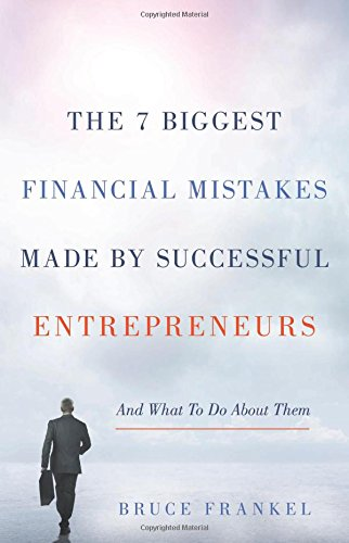 The 7 Biggest Financial Mistakes Made by Successful Entrepreneurs: And What To Do About Them
