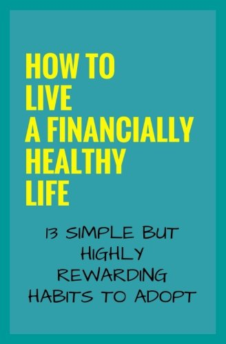 How To Live A Financially Healthy Life: 13 Simple But Highly Rewarding Habits To Adopt
