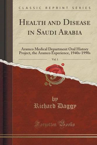 Health and Disease in Saudi Arabia, Vol. 1: Aramco Medical Department Oral History Project, the Aramco Experience, 1940s-1990s (Classic Reprint)