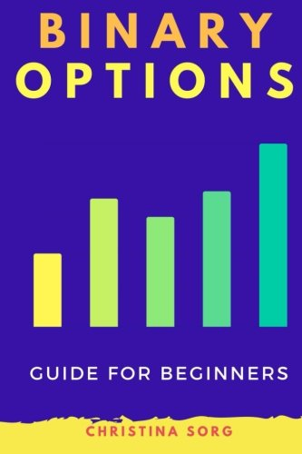 Binary Options: A Guide for Beginners (The Millionaire Mind Saga) (Volume 5)