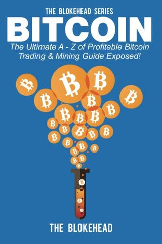 Bitcoin: The Ultimate A - Z Of Profitable Bitcoin Trading & Mining Guide Exposed (The Blokehead Success Series)