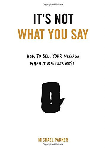 It's Not What You Say: How to Sell Your Message When It Matters Most