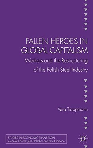 Fallen heroes in global capitalism: Workers and the Restructuring of the Polish Steel Industry (Studies in Economic Transition)