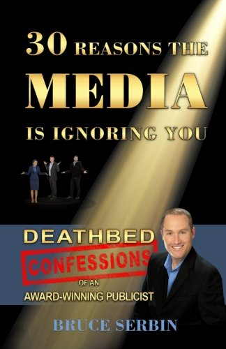 30 Reasons The Media Is Ignoring You: Deathbed Confessions of an  Award-Winning Publicist