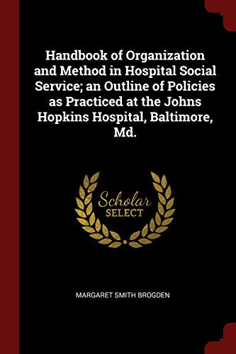 Handbook of Organization and Method in Hospital Social Service: An Outline of Policies as Practiced at the Johns Hopkins Hospital, Baltimore, MD (