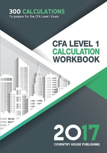 CFA Level 1 Calculation Workbook: 300 Calculations to Prepare for the CFA Level 1 Exam (2017 Edition)