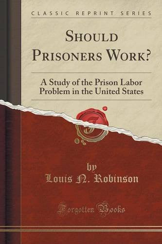 Should Prisoners Work?: A Study of the Prison Labor Problem in the United States (Classic Reprint)