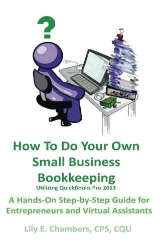 How To Do Your Own Small Business Bookkeeping Utilizing QuickBooks Pro Version 2013: A Step-by-Step Guide for Entrepreneurs and Virtual Assistants