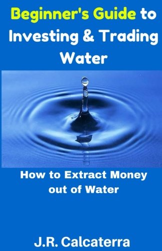 Beginner's Guide to Investing & Trading Water: How to Extract Money out of Water
