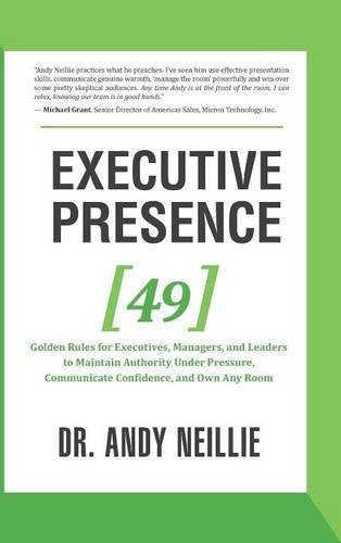 Executive Presence: 49 Golden Rules for Executives, Managers, and Leaders to Maintain Authority Under Pressure, Communicate Confidence, and Own An