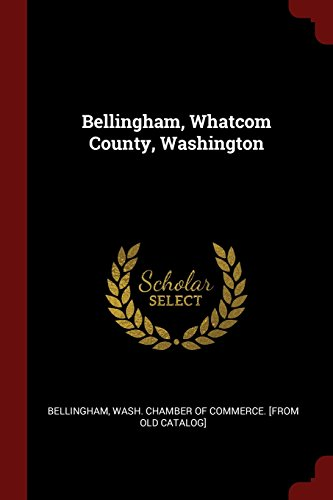 Bellingham, Whatcom County, Washington (Classic Reprint)