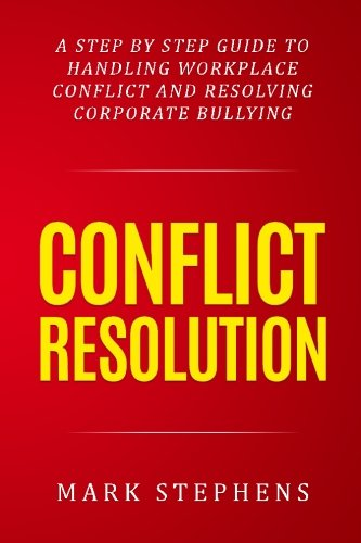 Conflict Resolution: A step by step guide to handling workplace conflict and resoling corporate bullying (Resolving Conflict, Conflict Resolution,