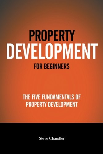 Property Development For Beginners: The Five Fundamentals Of Property Development