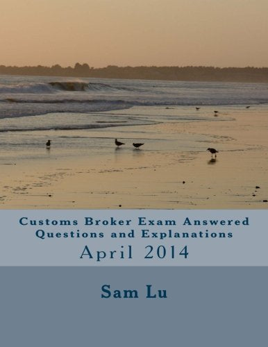 Customs Broker Exam Answered Questions and Explanations: April 2014 (Volume 30)