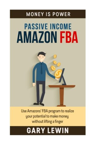 Passive Income : Amazon FBA: Use Amazons' FBA program to realize  your potential to make money without lifting a finger (Money Is Power) (Volume 4