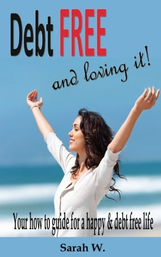 Debt Free and Loving it!: Your how to guide for a happy & debt free life