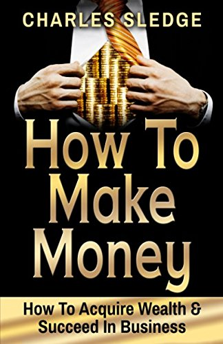 How To Make Money: How To Acquire Wealth & Succeed In Business