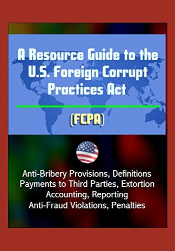 A Resource Guide to the U.S. Foreign Corrupt Practices Act (FCPA): Anti-Bribery Provisions, Definitions, Payments to Third Parties, Extortion, Acc