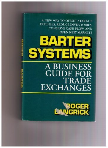 Barter Systems: A Business Guide for Trade Exchanges : A New Way to Offset Start-Up Expenses, Reduce Inventories, Conserve Cash Flow, and Open New