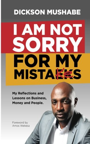 I Am Not Sorry for My Mistakes: My Reflections and Lessons on Business,Money and People. (Business Made Easy) (Volume 1)